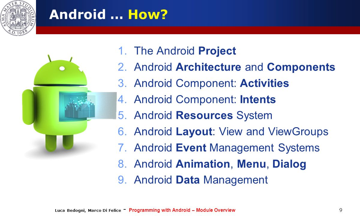 Luca Bedogni, Marco Di Felice - Programming with Android – Module Overview 9 Android … How? 1.The Android Project 2.Android Architecture and Component