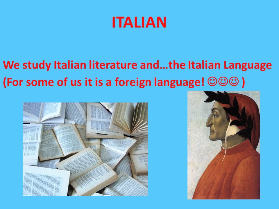 ITALIAN We study Italian literature and…the Italian Language (For some of us it is a foreign language! )
