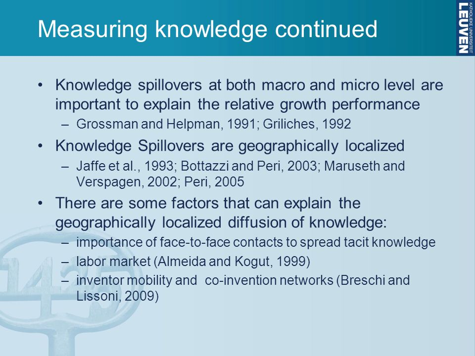 Measuring knowledge continued Knowledge spillovers at both macro and micro level are important to explain the relative growth performance –Grossman and Helpman, 1991; Griliches, 1992 Knowledge Spillovers are geographically localized –Jaffe et al., 1993; Bottazzi and Peri, 2003; Maruseth and Verspagen, 2002; Peri, 2005 There are some factors that can explain the geographically localized diffusion of knowledge: –importance of face-to-face contacts to spread tacit knowledge –labor market (Almeida and Kogut, 1999) –inventor mobility and co-invention networks (Breschi and Lissoni, 2009)