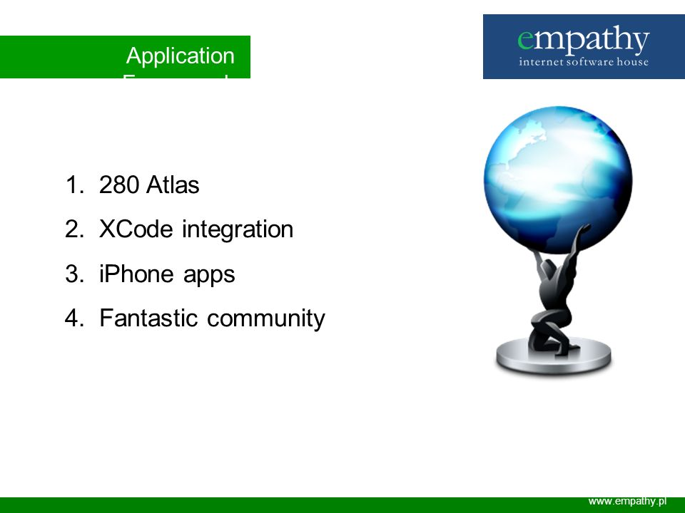 Application Framework www.empathy.pl 1. 280 Atlas 2. XCode integration 3. iPhone apps 4. Fantastic community