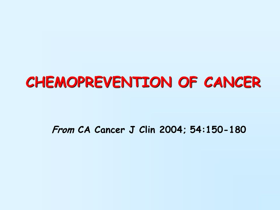 CHEMOPREVENTION OF CANCER From CA Cancer J Clin 2004; 54:150-180