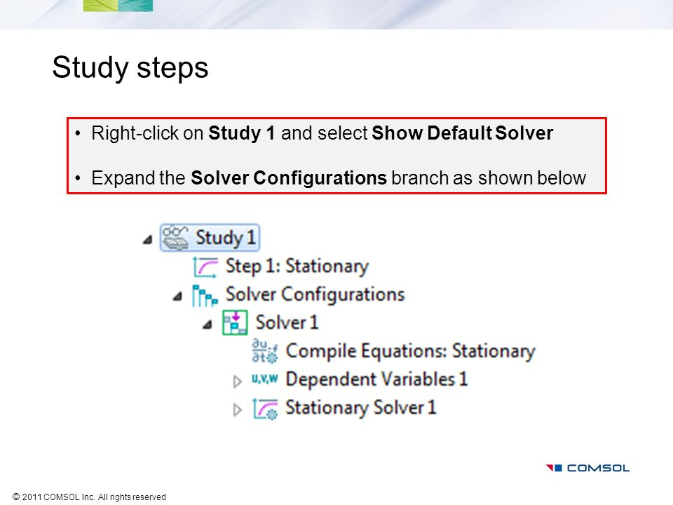 © 2011 COMSOL Inc. All rights reserved Study steps Right-click on Study 1 and select Show Default Solver Expand the Solver Configurations branch as sh