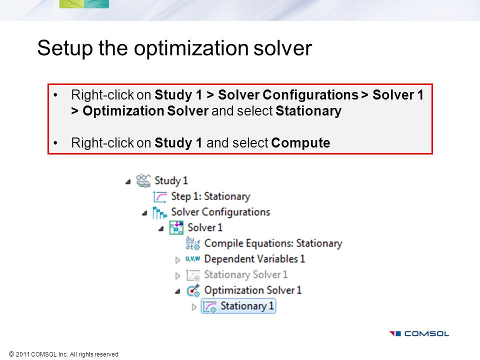 © 2011 COMSOL Inc. All rights reserved Setup the optimization solver Right-click on Study 1 > Solver Configurations > Solver 1 > Optimization Solver a