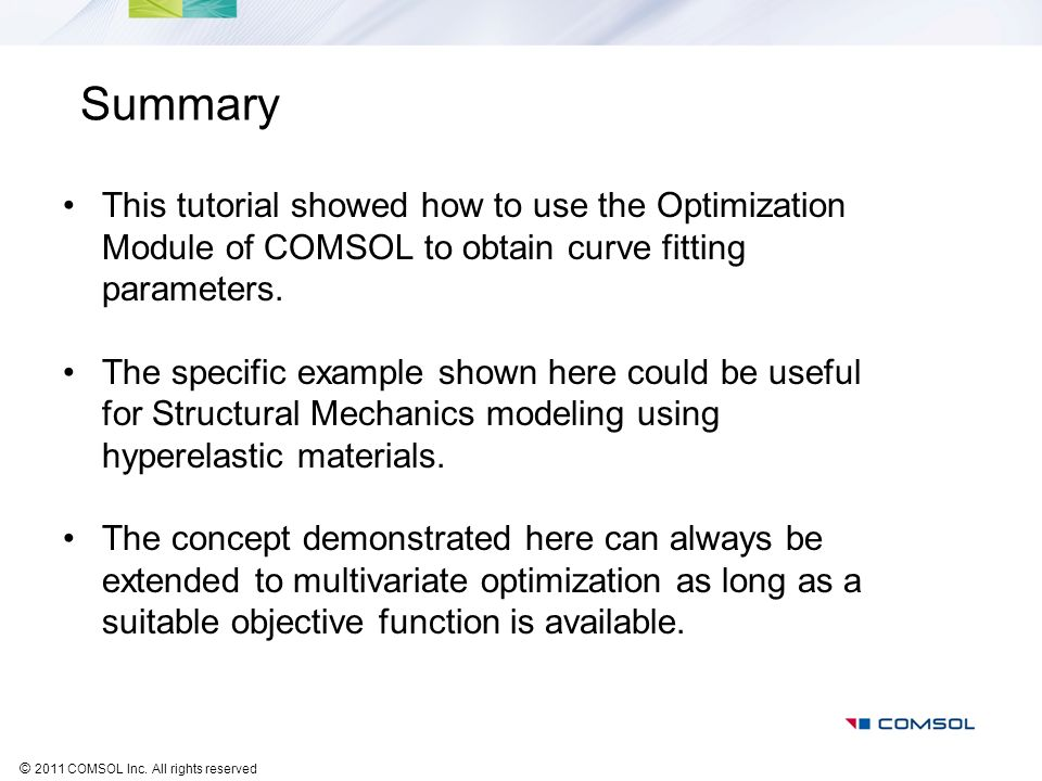 © 2011 COMSOL Inc. All rights reserved Summary This tutorial showed how to use the Optimization Module of COMSOL to obtain curve fitting parameters. T