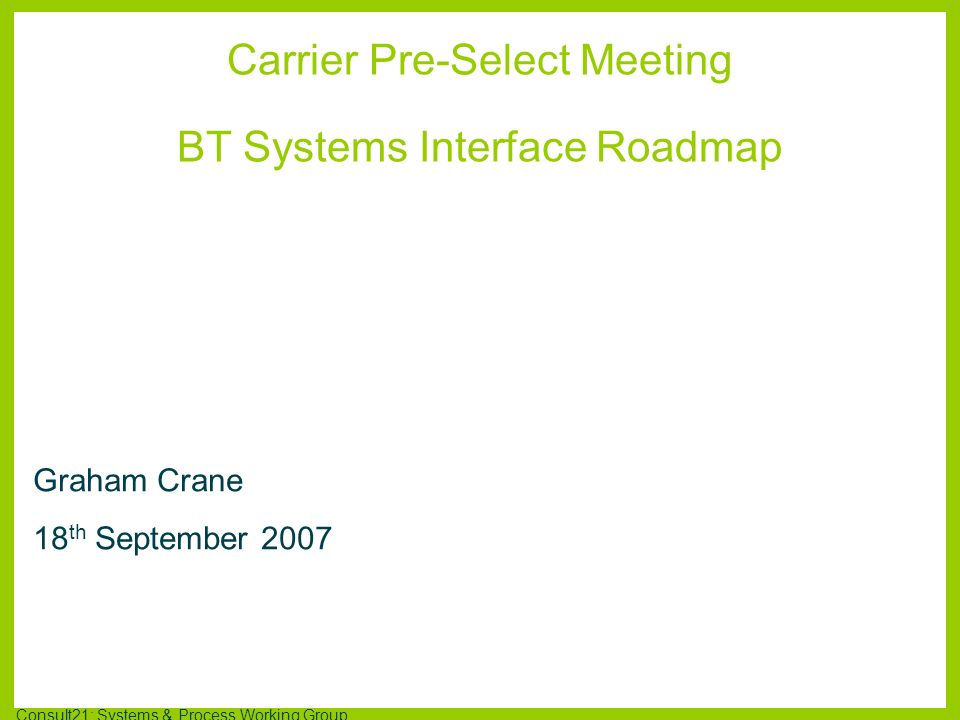 Consult21: Systems & Process Working Group Further Information Consult21 Systems & Processes working group @ http://www.btwholesale.com/consult21Consult21 Systems & Processes working grouphttp://www.btwholesale.com/consult21 Consultations, issues, requirements to date Systems Interface Roadmap Document NICC B2B @ http://niccb2b.org.uk/NICC B2Bhttp://niccb2b.org.uk/ Work plan & progress Standards & ways of working established to date Next steps – T2R, L2C, etc Useful Links Email: graham.crane@bt.comgraham.crane@bt.com