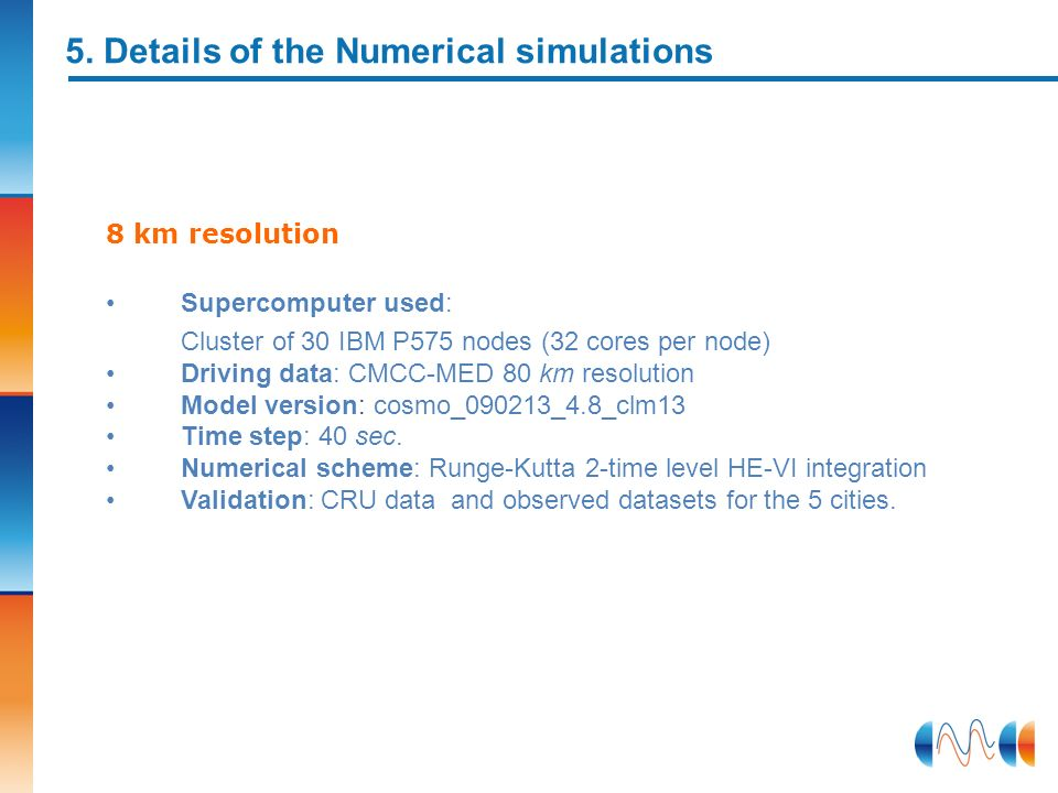 5. Details of the Numerical simulations 8 km resolution Supercomputer used: Cluster of 30 IBM P575 nodes (32 cores per node) Driving data: CMCC-MED 80