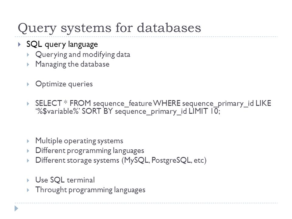 Query systems for databases SQL query language Querying and modifying data Managing the database Optimize queries SELECT * FROM sequence_feature WHERE sequence_primary_id LIKE %$variable% SORT BY sequence_primary_id LIMIT 10; Multiple operating systems Different programming languages Different storage systems (MySQL, PostgreSQL, etc) Use SQL terminal Throught programming languages