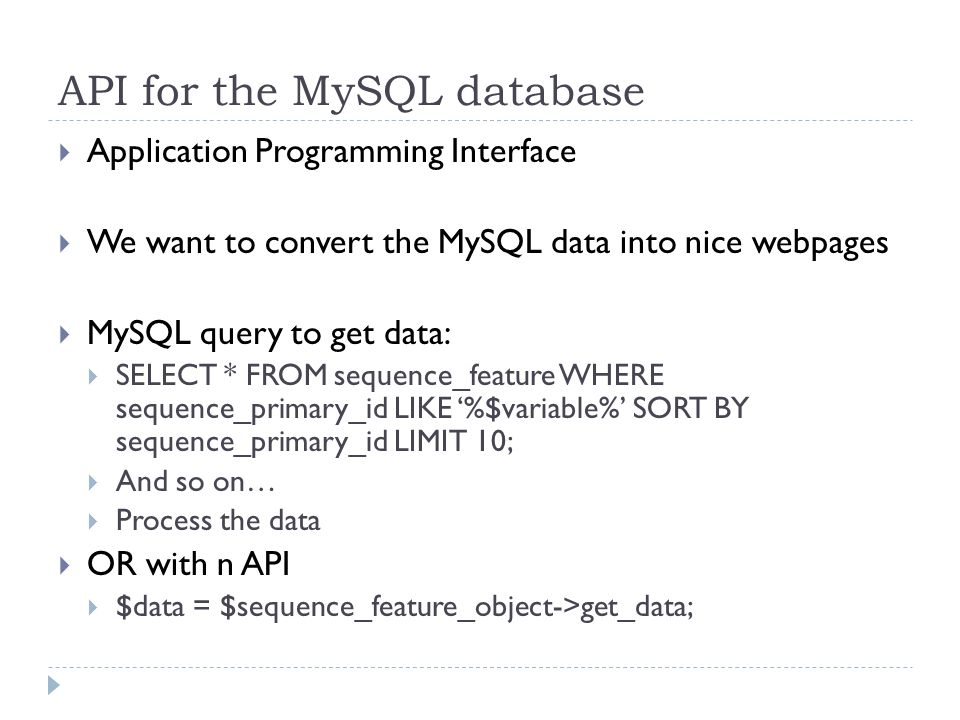 API for the MySQL database Application Programming Interface We want to convert the MySQL data into nice webpages MySQL query to get data: SELECT * FROM sequence_feature WHERE sequence_primary_id LIKE %$variable% SORT BY sequence_primary_id LIMIT 10; And so on… Process the data OR with n API $data = $sequence_feature_object->get_data;
