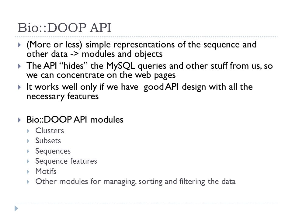Bio::DOOP API (More or less) simple representations of the sequence and other data -> modules and objects The API hides the MySQL queries and other stuff from us, so we can concentrate on the web pages It works well only if we have good API design with all the necessary features Bio::DOOP API modules Clusters Subsets Sequences Sequence features Motifs Other modules for managing, sorting and filtering the data