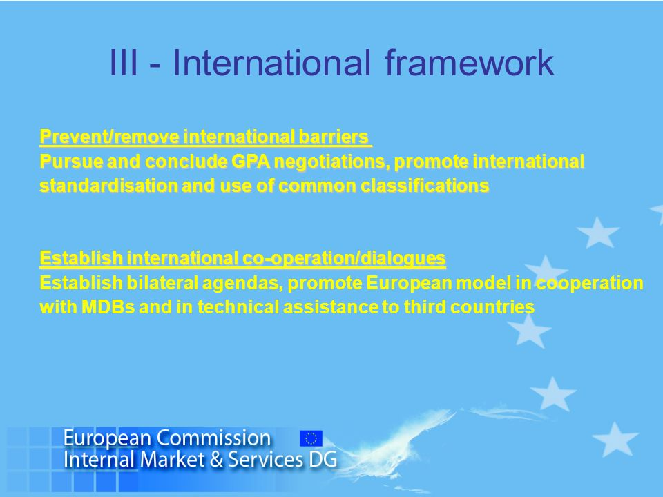III - International framework Prevent/remove international barriers Pursue and conclude GPA negotiations, promote international standardisation and us