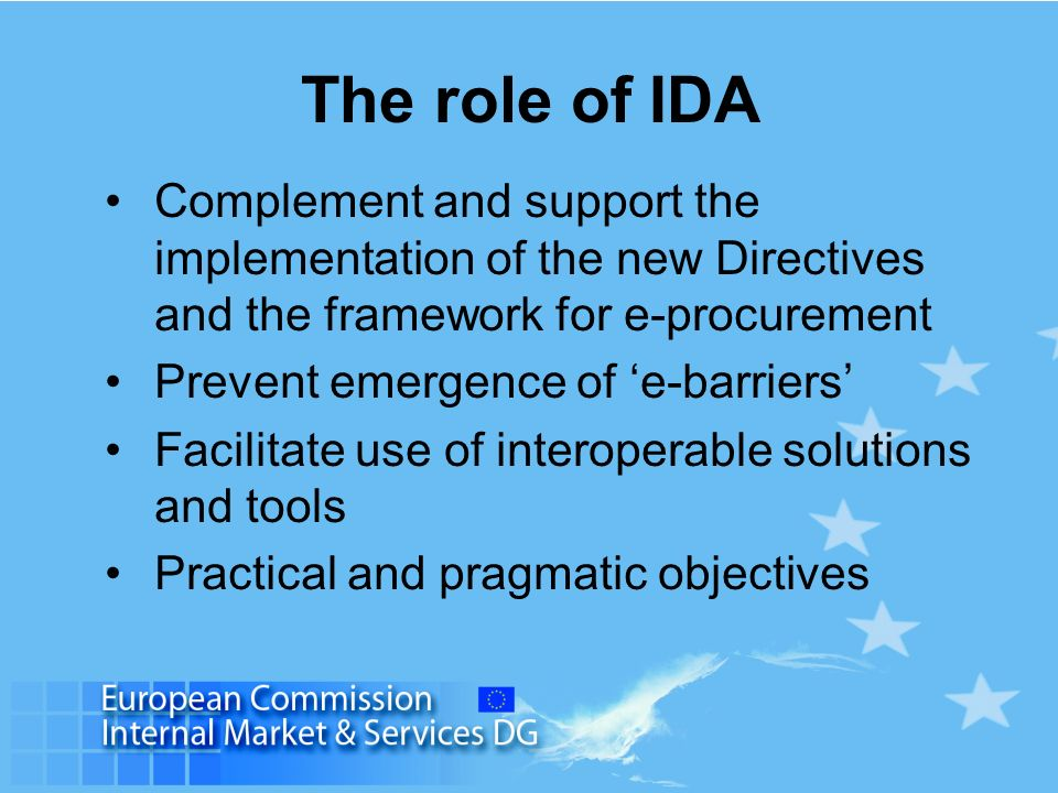 The role of IDA Complement and support the implementation of the new Directives and the framework for e-procurement Prevent emergence of e-barriers Fa