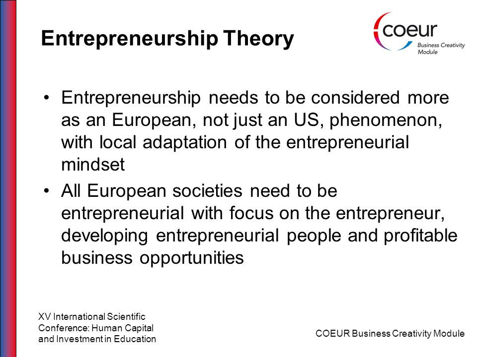 Entrepreneurship Theory Entrepreneurship needs to be considered more as an European, not just an US, phenomenon, with local adaptation of the entrepre
