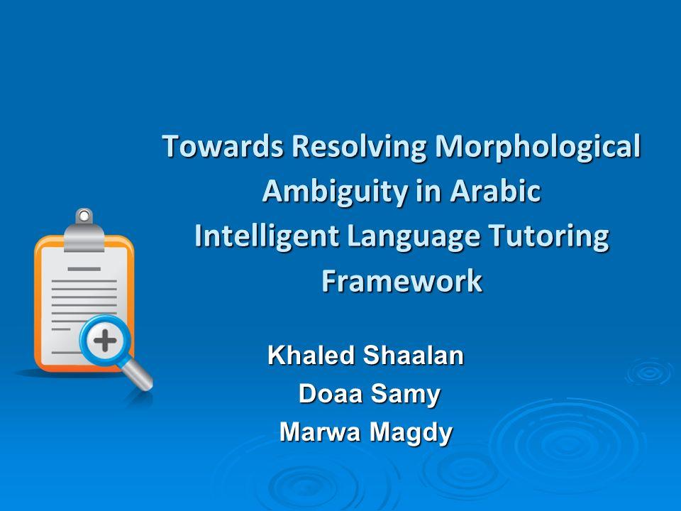 Towards Resolving Morphological Ambiguity in Arabic Intelligent Language Tutoring Framework Khaled Shaalan Doaa Samy Doaa Samy Marwa Magdy