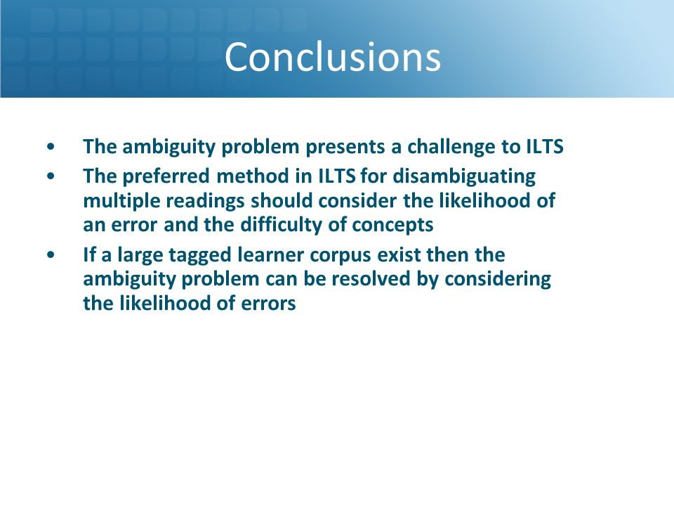 The ambiguity problem presents a challenge to ILTS The preferred method in ILTS for disambiguating multiple readings should consider the likelihood of