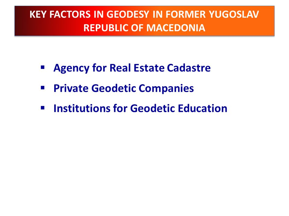 KEY FACTORS IN GEODESY IN FORMER YUGOSLAV REPUBLIC OF MACEDONIA Agency for Real Estate Cadastre Private Geodetic Companies Institutions for Geodetic E