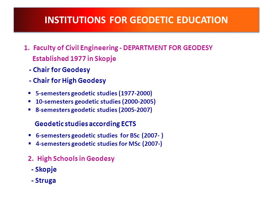 INSTITUTIONS FOR GEODETIC EDUCATION 1. Faculty of Civil Engineering - DEPARTMENT FOR GEODESY Established 1977 in Skopje - Chair for Geodesy - Chair fo