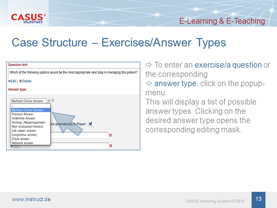 www.instruct.de 13 CASUS Authoring System 07/2010 Case Structure – Exercises/Answer Types E-Learning & E-Teaching To enter an exercise/a question or the corresponding answer type, click on the popup- menu.