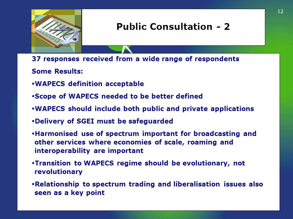 12 Public Consultation - 2 37 responses received from a wide range of respondents Some Results: WAPECS definition acceptable Scope of WAPECS needed to