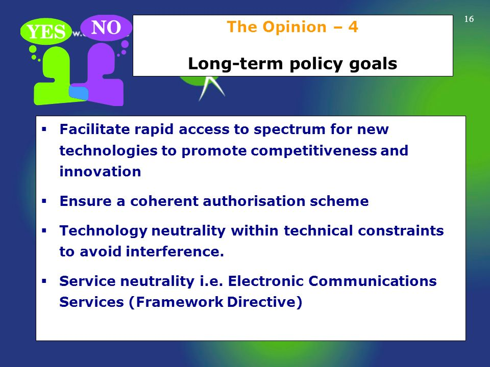 16 The Opinion – 4 Long-term policy goals Facilitate rapid access to spectrum for new technologies to promote competitiveness and innovation Ensure a