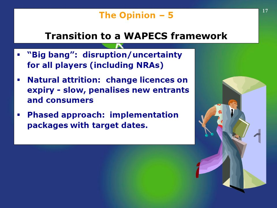 17 The Opinion – 5 Transition to a WAPECS framework Big bang: disruption/uncertainty for all players (including NRAs) Natural attrition: change licenc