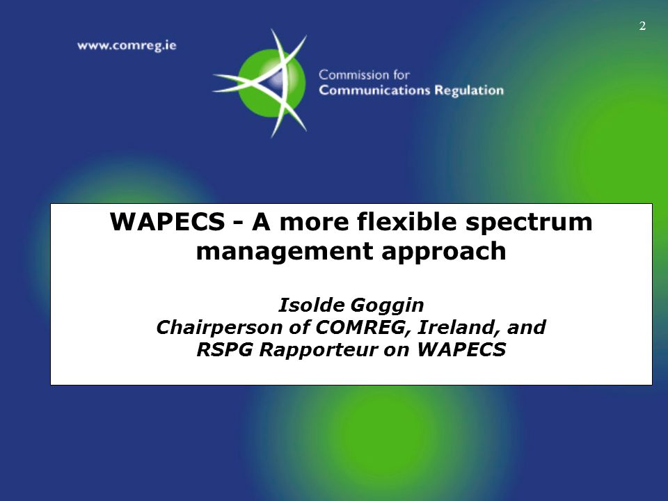 2 WAPECS - A more flexible spectrum management approach Isolde Goggin Chairperson of COMREG, Ireland, and RSPG Rapporteur on WAPECS