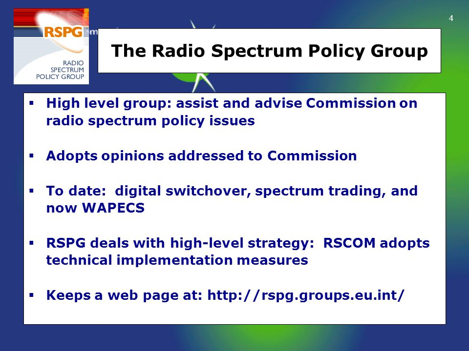 4 The Radio Spectrum Policy Group High level group: assist and advise Commission on radio spectrum policy issues Adopts opinions addressed to Commissi