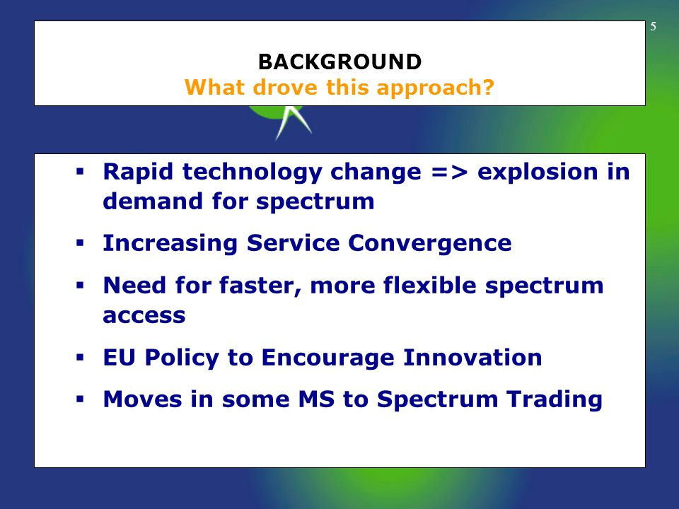 5 BACKGROUND What drove this approach? Rapid technology change => explosion in demand for spectrum Increasing Service Convergence Need for faster, mor