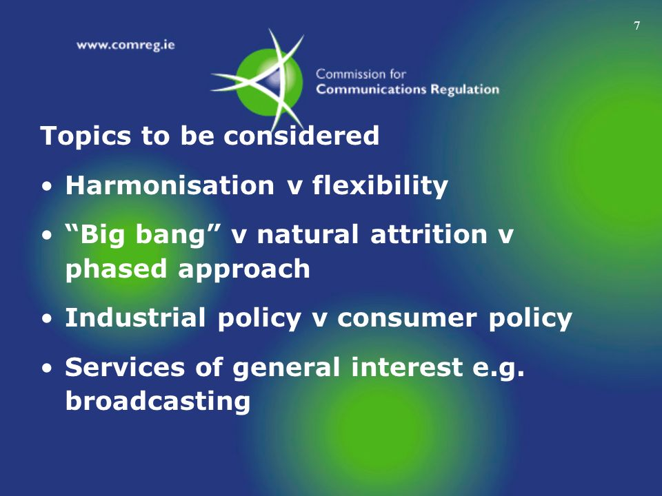 7 Topics to be considered Harmonisation v flexibility Big bang v natural attrition v phased approach Industrial policy v consumer policy Services of g