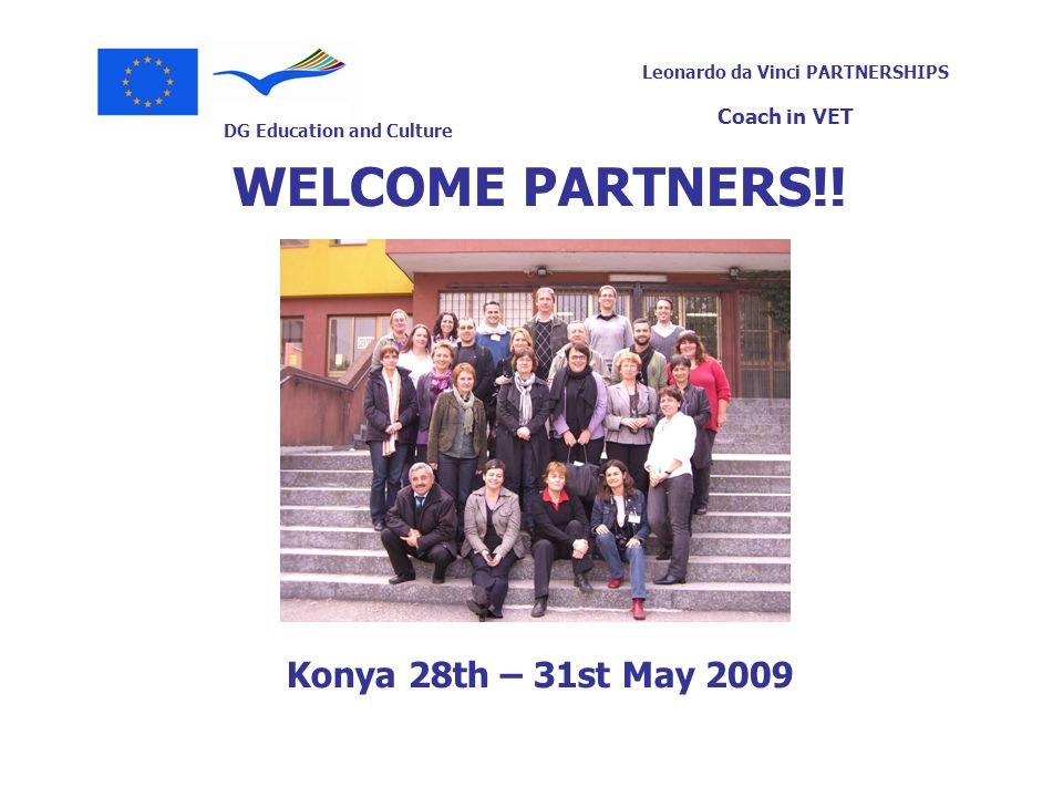 DG Education and Culture Leonardo da Vinci PARTNERSHIPS Coach in VET WELCOME PARTNERS!! Konya 28th – 31st May 2009