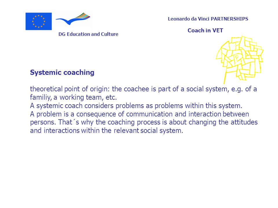 DG Education and Culture Leonardo da Vinci PARTNERSHIPS Coach in VET Systemic coaching theoretical point of origin: the coachee is part of a social sy