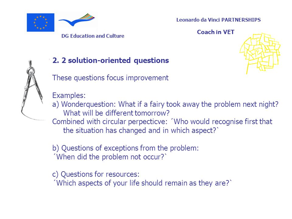 DG Education and Culture Leonardo da Vinci PARTNERSHIPS Coach in VET 2. 2 solution-oriented questions These questions focus improvement Examples: a) W