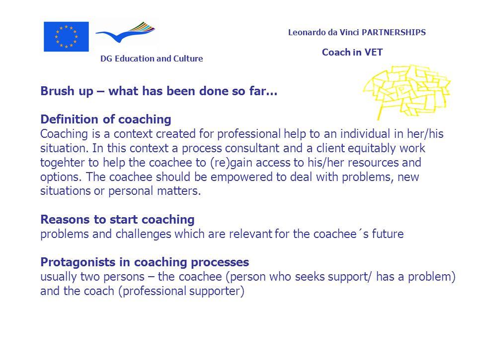 DG Education and Culture Leonardo da Vinci PARTNERSHIPS Coach in VET Brush up – what has been done so far… Definition of coaching Coaching is a contex