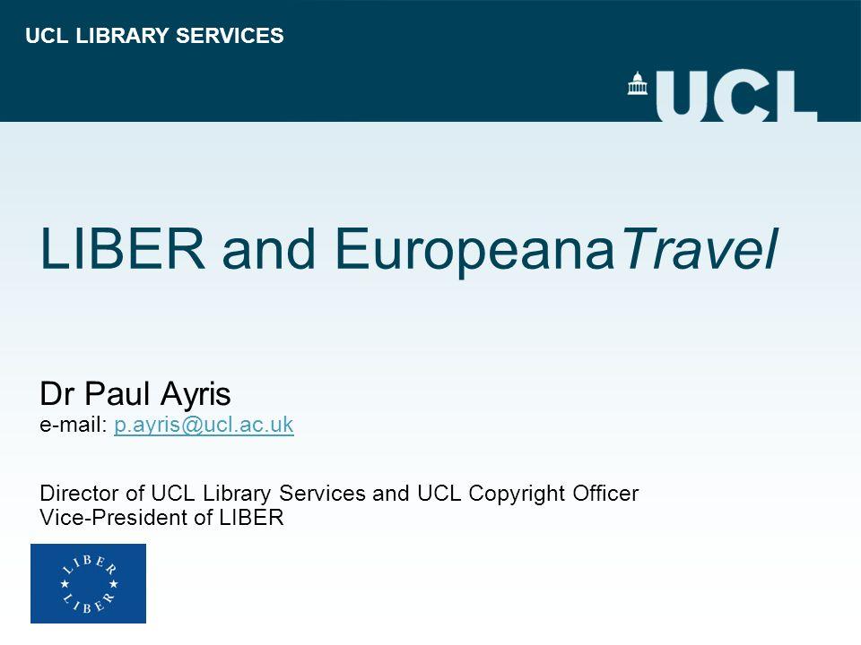 UCL LIBRARY SERVICES LIBER and EuropeanaTravel Dr Paul Ayris e-mail: p.ayris@ucl.ac.ukp.ayris@ucl.ac.uk Director of UCL Library Services and UCL Copyr