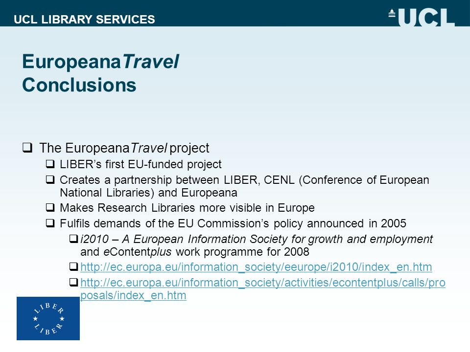 UCL LIBRARY SERVICES EuropeanaTravel Conclusions The EuropeanaTravel project LIBERs first EU-funded project Creates a partnership between LIBER, CENL