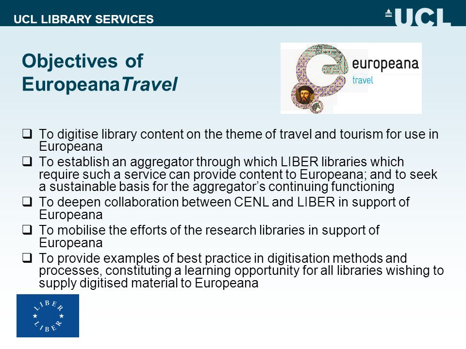 UCL LIBRARY SERVICES Objectives of EuropeanaTravel To digitise library content on the theme of travel and tourism for use in Europeana To establish an