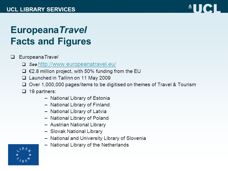 UCL LIBRARY SERVICES EuropeanaTravel Facts and Figures EuropeanaTravel See http://www.europeanatravel.eu/ http://www.europeanatravel.eu/ 2.8 million p