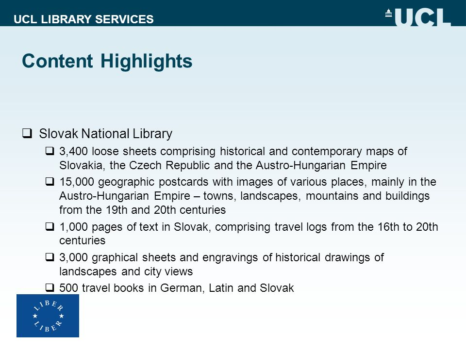 UCL LIBRARY SERVICES Content Highlights Slovak National Library 3,400 loose sheets comprising historical and contemporary maps of Slovakia, the Czech