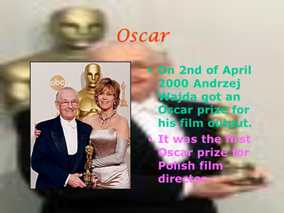 Oscar On 2nd of April 2000 Andrzej Wajda got an Oscar prize for his film output. It was the first Oscar prize for Polish film director.