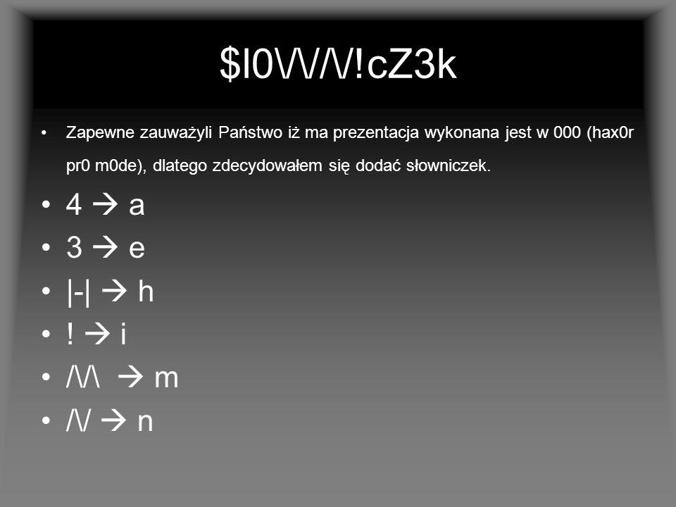 $l0\/\//\/!cZ3k Zapewne zauważyli Państwo iż ma prezentacja wykonana jest w 000 (hax0r pr0 m0de), dlatego zdecydowałem się dodać słowniczek.