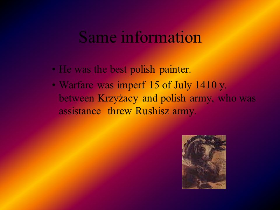 Same information He was the best polish painter. Warfare was imperf 15 of July 1410 y. between Krzyżacy and polish army, who was assistance threw Rush