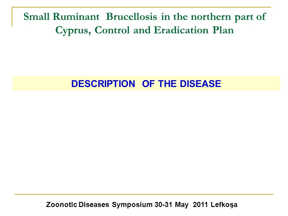 Small Ruminant Brucellosis in the northern part of Cyprus, Control and Eradication Plan Zoonotic Diseases Symposium 30-31 May 2011 Lefkoşa DESCRIPTION
