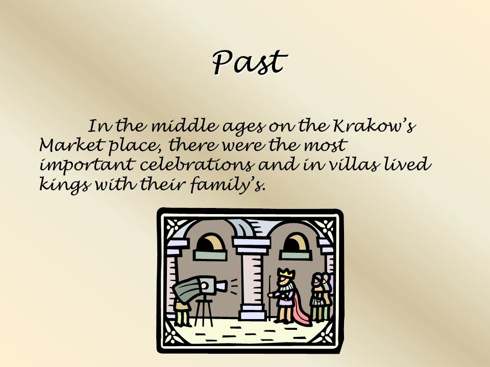 Past In the middle ages on the Krakows Market place, there were the most important celebrations and in villas lived kings with their familys.