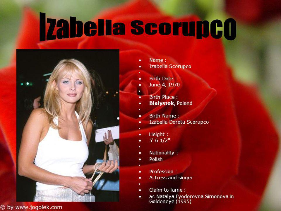 Name : Izabella Scorupco Birth Date : June 4, 1970 Birth Place : Bialystok, Poland Birth Name : Izabella Dorota Scorupco Height : 5' 6 1/2'' Nationali