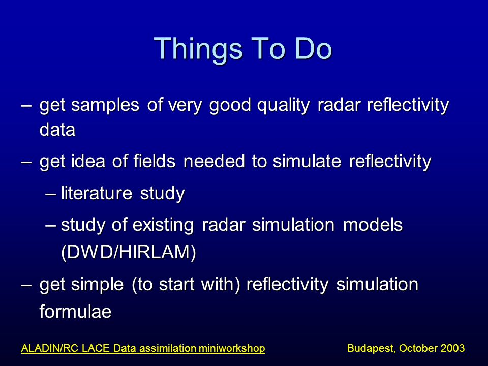 Things To Do –get samples of very good quality radar reflectivity data –get idea of fields needed to simulate reflectivity –literature study –study of