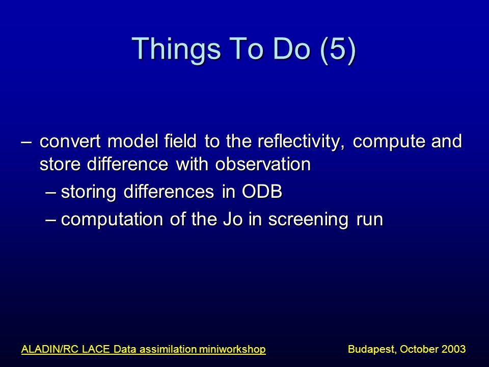 Things To Do (5) –convert model field to the reflectivity, compute and store difference with observation –storing differences in ODB –computation of t