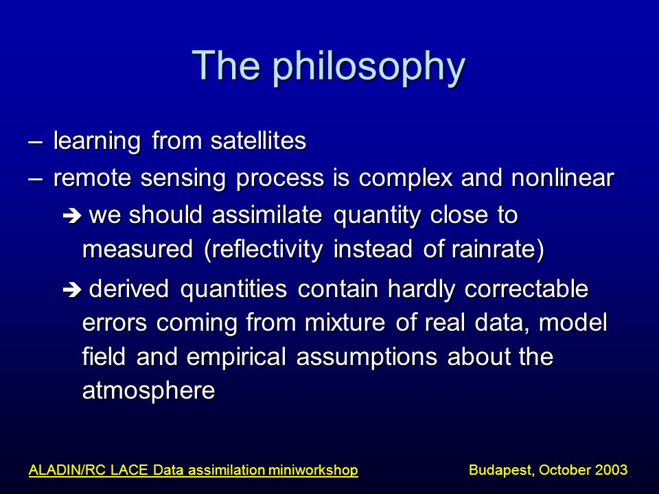 The philosophy –learning from satellites –remote sensing process is complex and nonlinear we should assimilate quantity close to measured (reflectivit