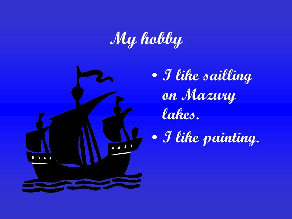 My hobby I like sailling on Mazury lakes. I like painting.