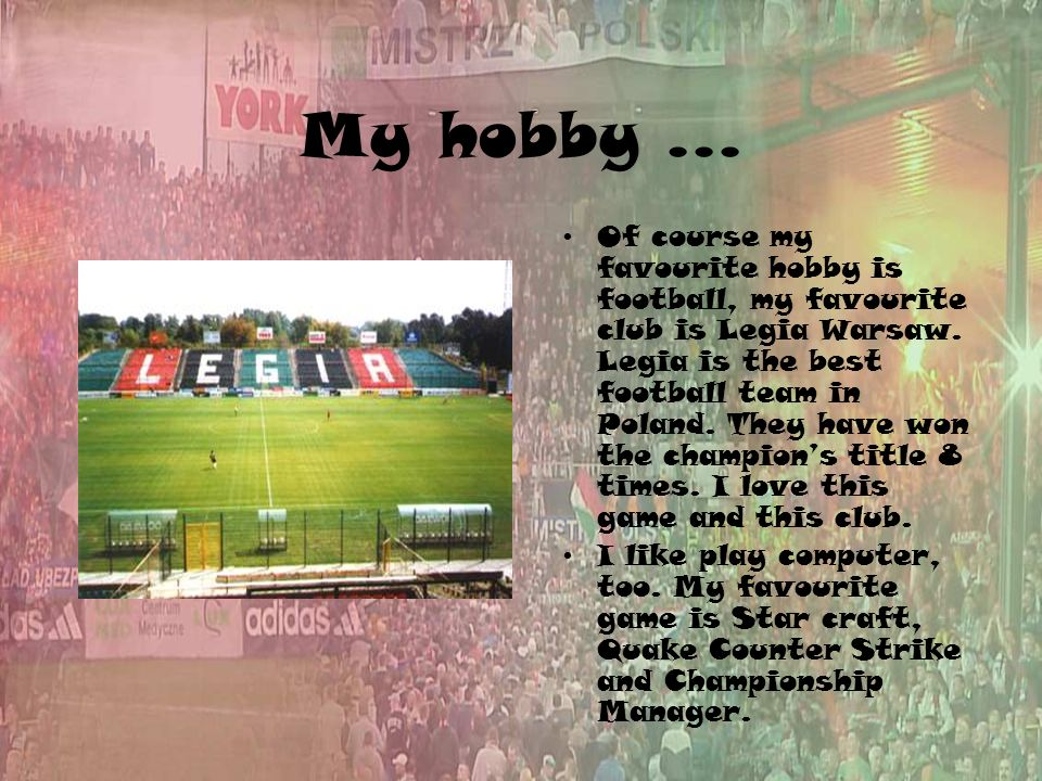 My hobby... Of course my favourite hobby is football, my favourite club is Legia Warsaw.