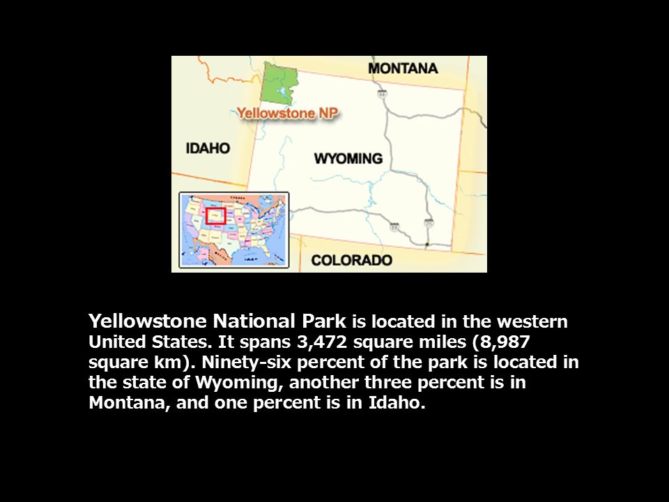 Yellowstone National Park is located in the western United States. It spans 3,472 square miles (8,987 square km). Ninety-six percent of the park is lo