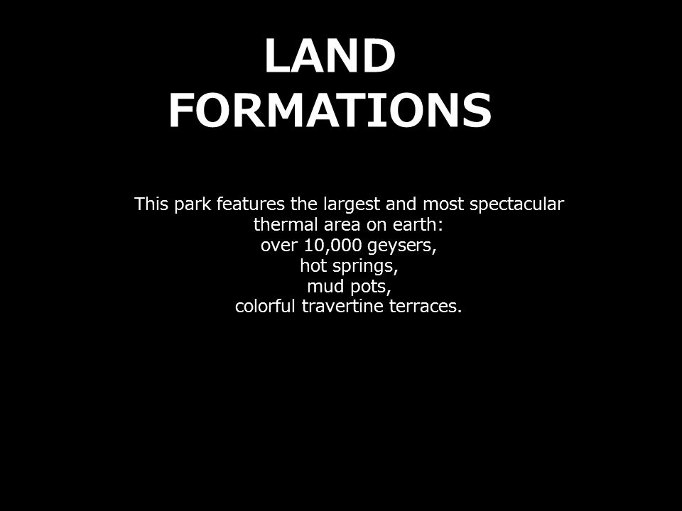 This park features the largest and most spectacular thermal area on earth: over 10,000 geysers, hot springs, mud pots, colorful travertine terraces. L